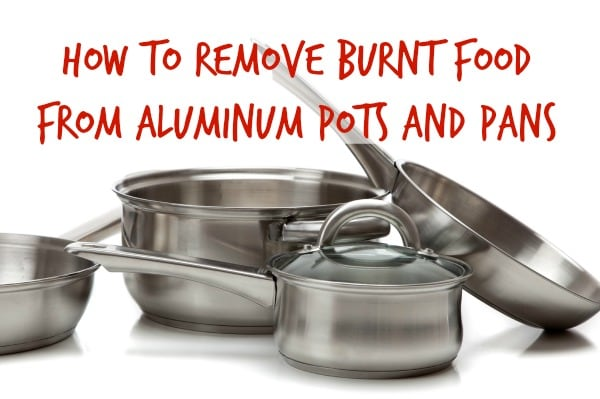 How To Remove Burnt Food From Aluminum Pots And Pans