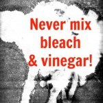 never mix bleach and vinegar