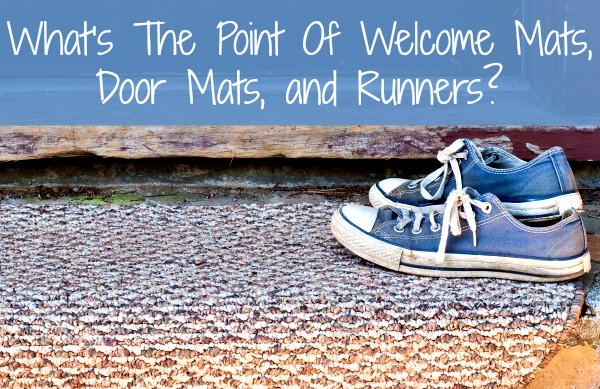 What is the point of welcome mats, door mats, and runners?